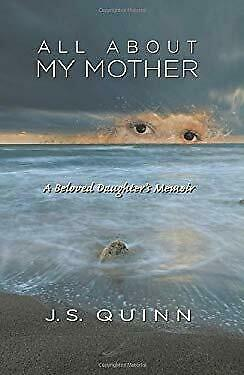 All about My Mother : A Beloved Daughter's Memoir by Quinn, J. S.