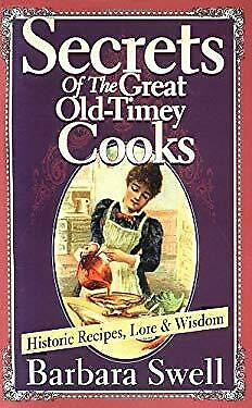 Secrets of the Great Old-Timey Cooks : Historic Recipes, Lore and Wisdom