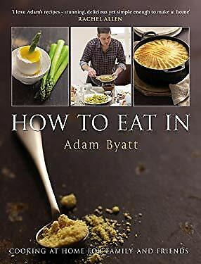 How to Eat In : Cooking at Home for Family and Friends by Byatt, Adam