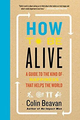How to Be Alive: A Guide to the Kind of Happiness That Helps the World By Colin
