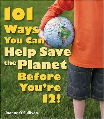 101 Ways You Can Help Save the Planet Before You're 12! by O'Sullivan, Joanne