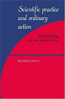 Scientific Practice and Ordinary Action : Ethnomethodology and Social -ExLibrary