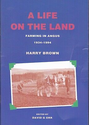 A Life On The Land, Farming in Angus 1934 - 1994 by Harry Brown.
