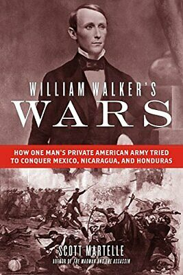 William Walker's Wars: How One Man's Private American Army Tried to Conquer Mexi