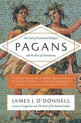 Pagans: The End of Traditional Religion and the Rise of Christianity, O'Donnell,
