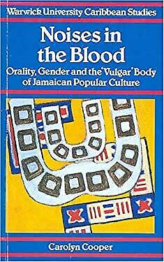 Noises in the Blood : Orality,Gender and the Vulgar Body of Jamaican Popular Cul