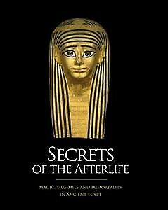 Secrets of the Afterlife: Magic, mummies and Immortality in Ancient Egypt, Ac...