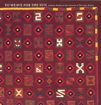 NEW BOOK - To Weave for the Sun Andean Textiles in the Museum of Fine Arts