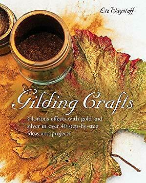 Gilding Crafts : Glorious Effects with Gold and Silver in over 40 Step-by-Step I