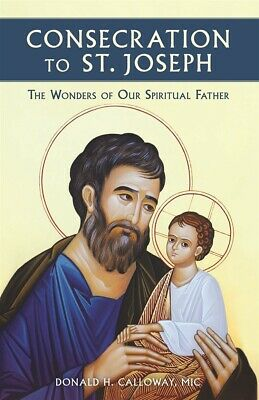 Consecration To St. Joseph. The Wonders Of Our Spiritual Father.fr. Don Calloway