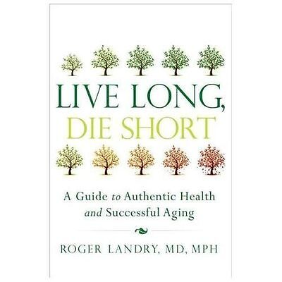 Live Long, Die Short A Guide to Authentic Health & Successful Aging R Landry NEW