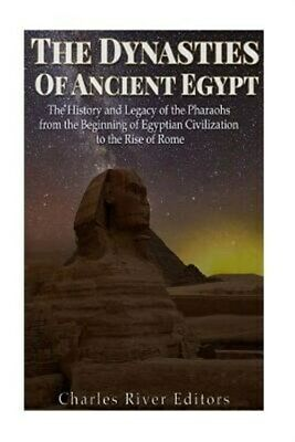 Dynasties of Ancient Egypt : The History and Legacy of the Pharaohs from the ...