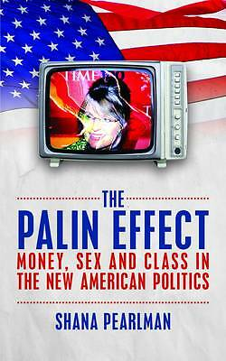 The Palin Effect: Money, sex and class in the new American politics, New, Shana