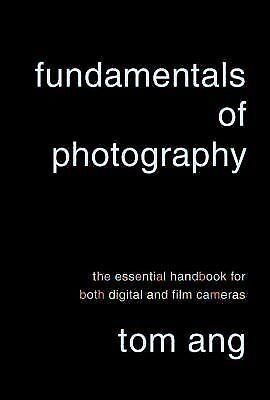 Fundamentals of Photography: The Essential Handbook for Both Digital and Film C