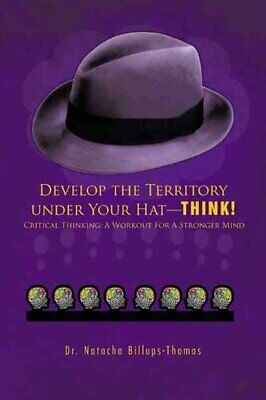 Develop the Territory Under Your Hat-THINK!: Critical Thinking: A Workout For...