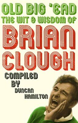 Old Big 'Ead: The Wit & Wisdom of Brian Clough: The Wit and Wisdom o... Hardback