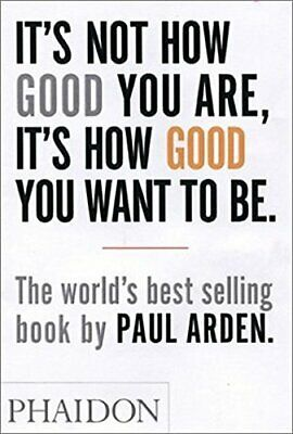 It's Not How Good You Are, It's How Good You Want to... by Arden, Paul Paperback