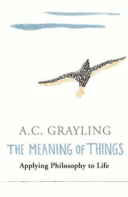 The Meaning of Things: Applying Philosophy to life By Prof A.C. Grayling