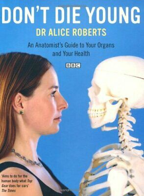 Dont Die Young an Anatomists Guide to Your Organs ... by Alice Roberts Paperback