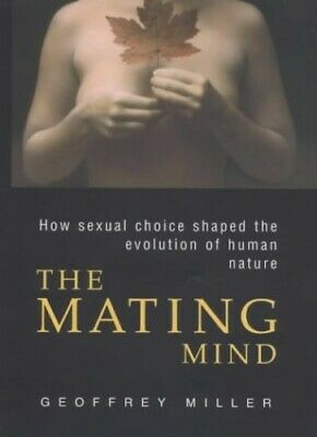 The Mating Mind: How sexual choice shaped the ev... by Miller, Geoffrey Hardback