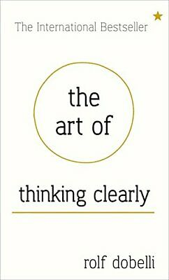 The Art of Thinking Clearly: Better Thinking, Better Decisions by Dobelli, Rolf