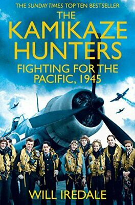 The Kamikaze Hunters: The Men Who Fought for the Pacific, 1945 by Iredale, Will