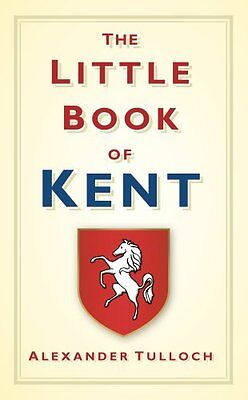 The Little Book of Kent by Alex Tulloch 9780752458342 (Hardback, 2011)