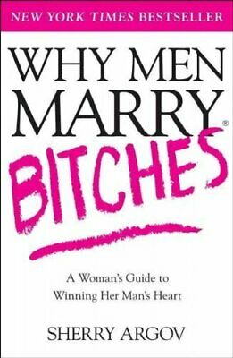 Why Men Marry Bitches: A Woman's Guide to Winning Her Man's ... by Argov, Sherry