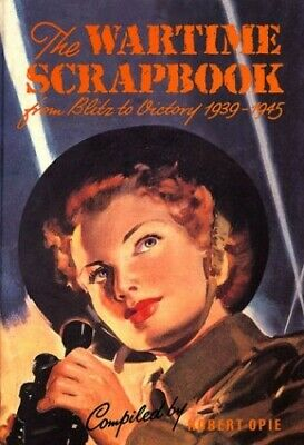 The Wartime Scrapbook - from Blitz to Victory 1939-1... by Opie, Robert Hardback