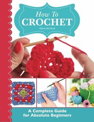 How To Crochet:  A Complete Guide for Absolute Beginners by McNicol, Alison The