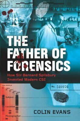 The Father of Forensics: How Sir Bernard Spilsbury I... by Evans, Colin Hardback