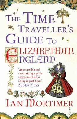The Time Traveller's Guide to Elizabethan England by Ian Mortimer 0099542072