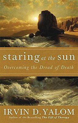 Staring at the Sun: Being at Peace with Your Own Mortality: Overcoming the Terro