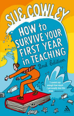 How to survive your first year in teaching by Sue Cowley (Paperback)