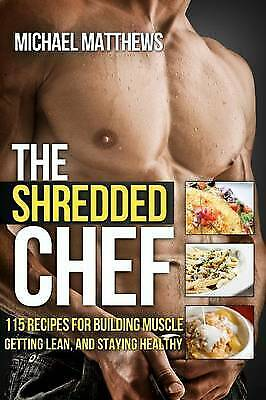 Matthews, Michael : The Shredded Chef: 120 Recipes for Build