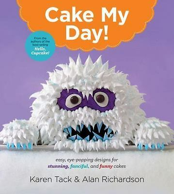 Cake My Day!: Easy, Eye-Popping Designs for Stunning, Fanciful, and Funn