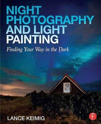 Night Photography and Light Painting Finding Your Way in the Dark 9780415718981