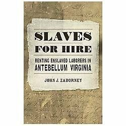 Slaves for Hire: Renting Enslaved Laborers in Antebellum Virginia, Zaborney, Joh