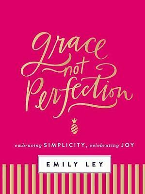 Grace, Not Perfection : Embracing Simplicity, Celebrating Joy by Emily Ley