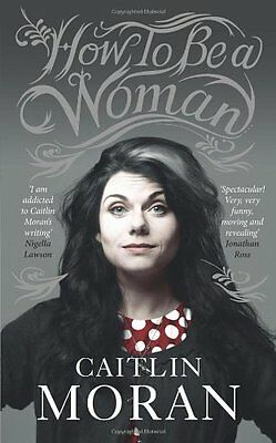 How To Be a Woman By Caitlin Moran. 9780091940737