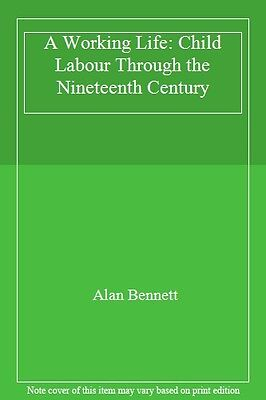 A Working Life: Child Labour Through the Nineteenth Century By Alan Bennett