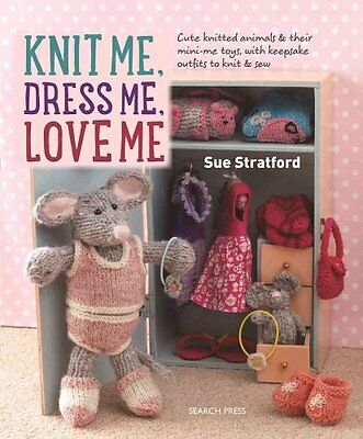 Knit Me, Dress Me, Love Me Cute Knitted Animals and Their Mini-... 9781782213796