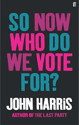 So Now Who Do We Vote For? by John Harris (Paperback) New Book