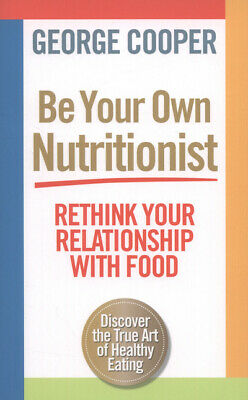 Be your own nutritionist: rethink your relationship with food by George Cooper