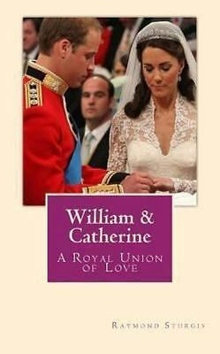 William and Catherine : A Royal Union of Love by Raymond Sturgis (2011,...