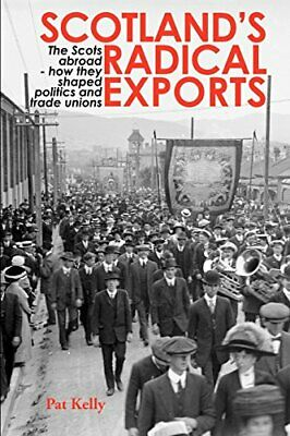 Scotland's Radical Exports: The Scots Abroad - How They Shaped ... by Kelly, Pat