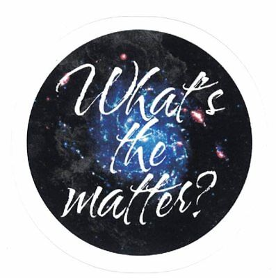 "WHAT'S THE MATTER? 3"" VINYL STICKER ~ Astronomy Dark Matter Cosmology Universe"