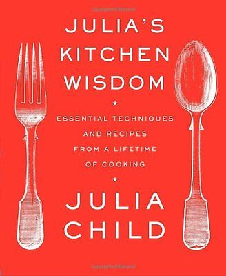 Julias Kitchen Wisdom: Essential Techniques and Recipes from a Lifetime of Cook