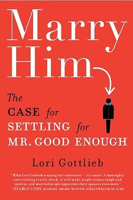Marry Him: The Case for Settling for Mr. Good Enough by Lori Gottlieb