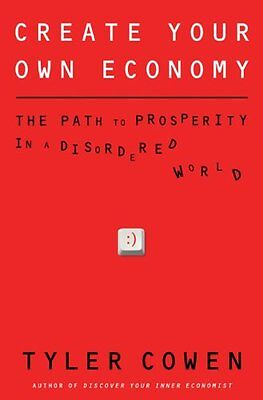 Create Your Own Economy: The Path to Prosperity in a Disordered World by Tyler C